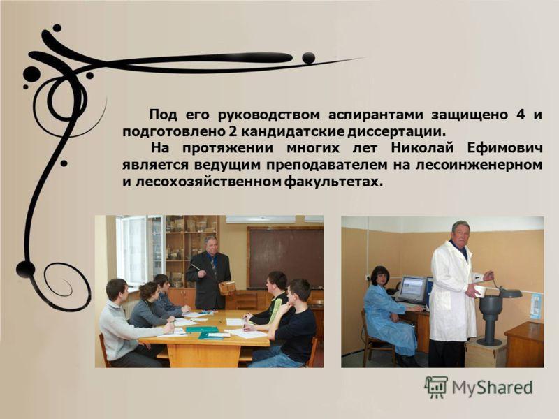 Под его руководством аспирантами защищено 4 и подготовлено 2 кандидатские диссертации. На протяжении многих лет Николай Ефимович является ведущим преподавателем на лесоинженерном и лесохозяйственном факультетах.