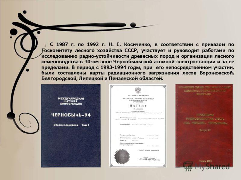 С 1987 г. по 1992 г. Н. Е. Косиченко, в соответствии с приказом по Госкомитету лесного хозяйства СССР, участвует и руководит работами по исследованию радио-устойчивости древесных пород и организации лесного семеноводства в 30-км зоне Чернобыльской ат