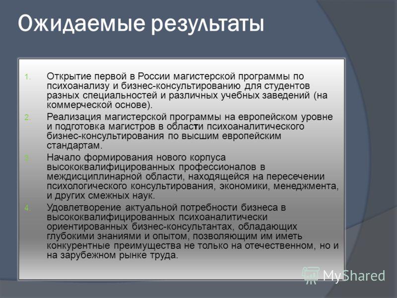 Ожидаемые результаты 1. Открытие первой в России магистерской программы по психоанализу и бизнес-консультированию для студентов разных специальностей и различных учебных заведений (на коммерческой основе). 2. Реализация магистерской программы на евро
