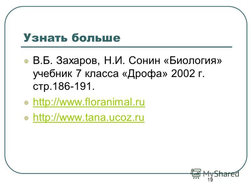 19 Узнать больше В.Б. Захаров, Н.И. Сонин «Биология» учебник 7 класса «Дрофа» 2002 г. стр.186-191. http://www.floranimal.ru http://www.tana.ucoz.ru