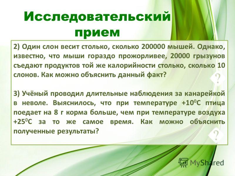 2) Один слон весит столько, сколько 200000 мышей. Однако, известно, что мыши гораздо прожорливее, 20000 грызунов съедают продуктов той же калорийности столько, сколько 10 слонов. Как можно объяснить данный факт? 3) Учёный проводил длительные наблюден