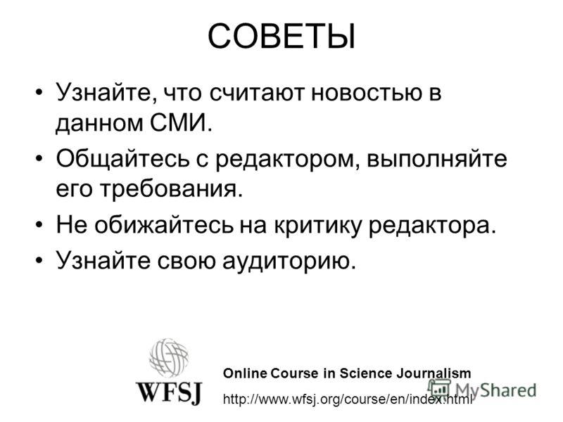СОВЕТЫ Узнайте, что считают новостью в данном СМИ. Общайтесь с редактором, выполняйте его требования. Не обижайтесь на критику редактора. Узнайте свою аудиторию. Online Course in Science Journalism http://www.wfsj.org/course/en/index.html
