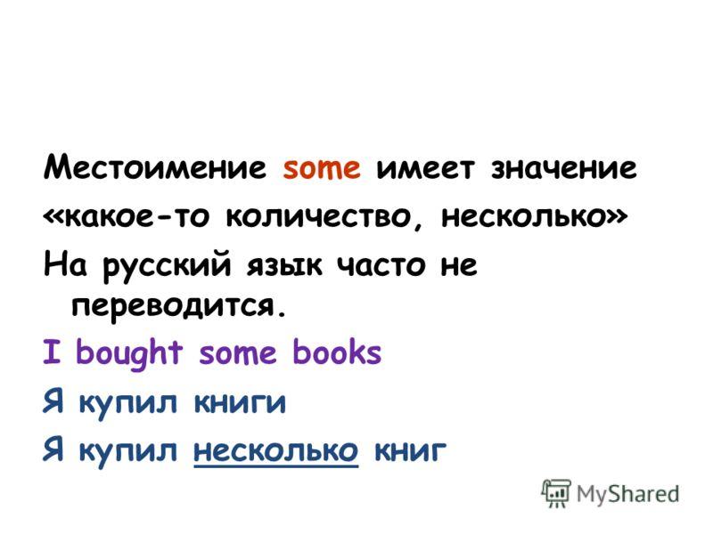 Местоимение some имеет значение «какое-то количество, несколько» На русский язык часто не переводится. I bought some books Я купил книги Я купил несколько книг