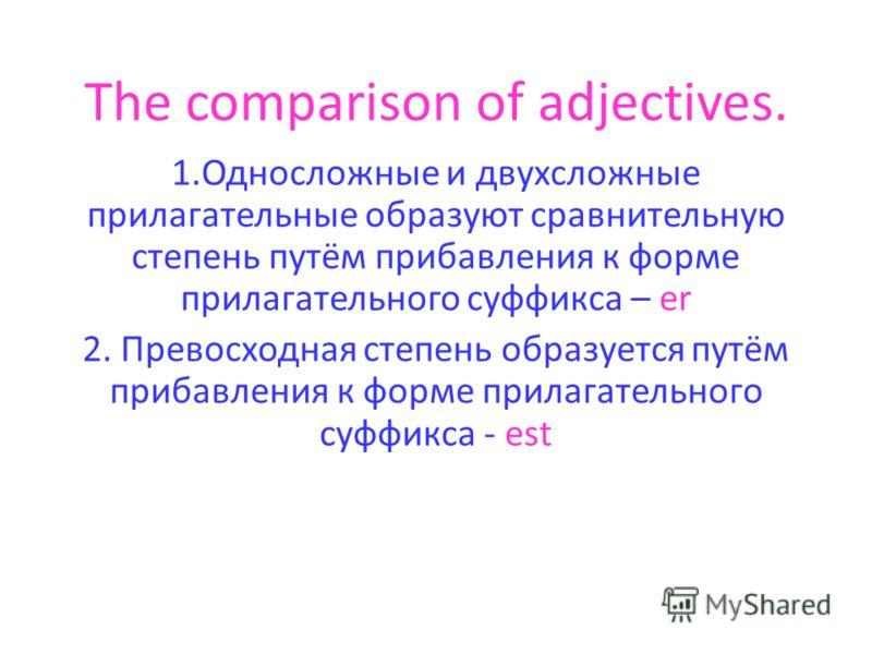 The comparison of adjectives. 1.Односложные и двухсложные прилагательные образуют сравнительную степень путём прибавления к форме прилагательного суффикса – er 2. Превосходная степень образуется путём прибавления к форме прилагательного суффикса - es