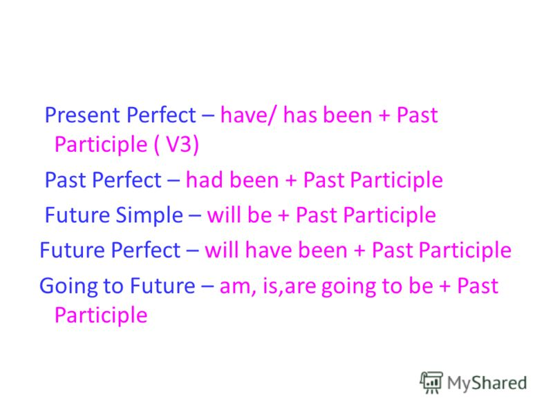 Present Perfect – have/ has been + Past Participle ( V3) Past Perfect – had been + Past Participle Future Simple – will be + Past Participle Future Perfect – will have been + Past Participle Going to Future – am, is,are going to be + Past Participle