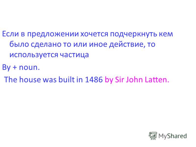 Если в предложении хочется подчеркнуть кем было сделано то или иное действие, то используется частица By + noun. The house was built in 1486 by Sir John Latten.