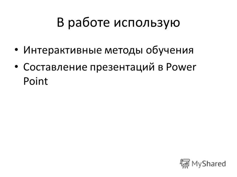 В работе использую Интерактивные методы обучения Составление презентаций в Power Point