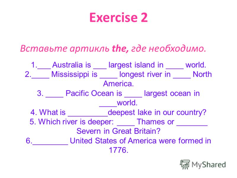 Exercise 2 Вставьте артикль the, где необходимо. 1.___ Australia is ___ largest island in ____ world. 2.____ Mississippi is ____ longest river in ____ North America. 3. ____ Pacific Ocean is ____ largest ocean in ____world. 4. What is _________deepes