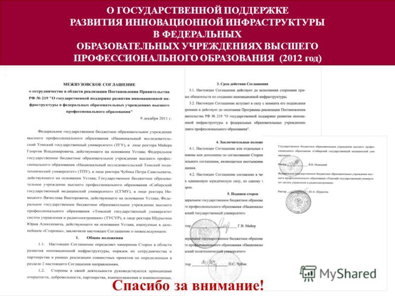 О ГОСУДАРСТВЕННОЙ ПОДДЕРЖКЕ РАЗВИТИЯ ИННОВАЦИОННОЙ ИНФРАСТРУКТУРЫ В ФЕДЕРАЛЬНЫХ ОБРАЗОВАТЕЛЬНЫХ УЧРЕЖДЕНИЯХ ВЫСШЕГО ПРОФЕССИОНАЛЬНОГО ОБРАЗОВАНИЯ (2012 год) Спасибо за внимание!