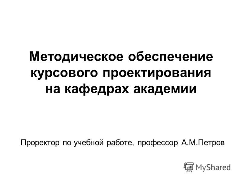 Методическое обеспечение курсового проектирования на кафедрах академии Проректор по учебной работе, профессор А.М.Петров