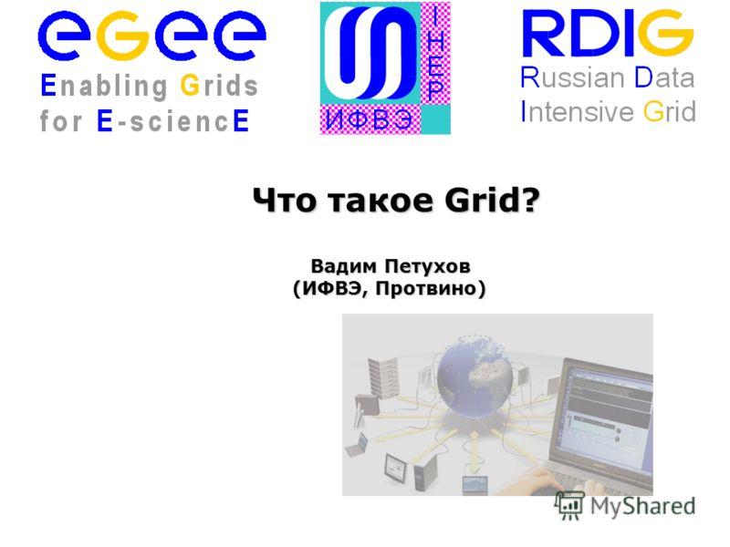 Что такое Grid? Вадим Петухов (ИФВЭ, Протвино) Вадим Петухов (ИФВЭ, Протвино)