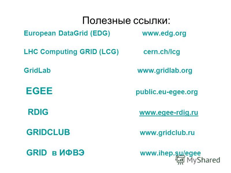 Полезные ссылки: European DataGrid (EDG) www.edg.org LHC Computing GRID (LCG) cern.ch/lcg GridLab www.gridlab.org EGEE public.eu-egee.org RDIG www.egee-rdig.ru www.egee-rdig.ru GRIDCLUB www.gridclub.ru GRID в ИФВЭ www.ihep.su/egee