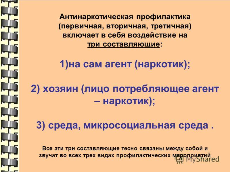 Антинаркотическая профилактика (первичная, вторичная, третичная) включает в себя воздействие на три составляющие: 1)на сам агент (наркотик); 2) хозяин (лицо потребляющее агент – наркотик); 3) среда, микросоциальная среда. Все эти три составляющие тес