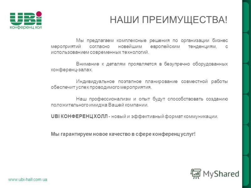 НАШИ ПРЕИМУЩЕСТВА! www.ubi-hall.com.ua Мы предлагаем комплексные решения по организации бизнес мероприятий согласно новейшим европейским тенденциям, с использованием современных технологий. Внимание к деталям проявляется в безупречно оборудованных ко
