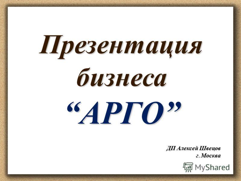 Презентация бизнесаАРГО ДП Алексей Швецов г. Москва