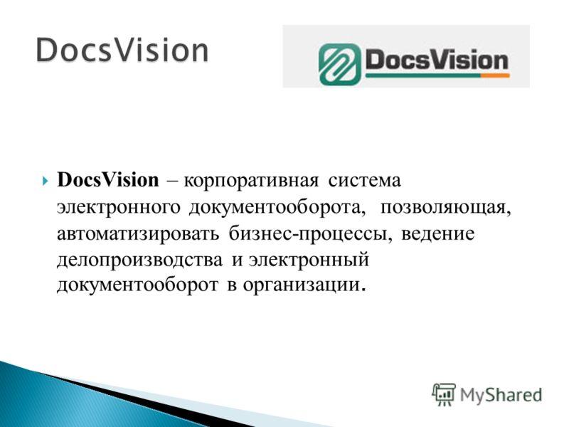 DocsVision – корпоративная система электронного документооборота, позволяющая, автоматизировать бизнес-процессы, ведение делопроизводства и электронный документооборот в организации.