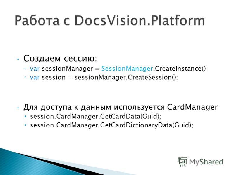 Создаем сессию: var sessionManager = SessionManager.CreateInstance(); var session = sessionManager.CreateSession(); Для доступа к данным используется CardManager session.CardManager.GetCardData(Guid); session.CardManager.GetCardDictionaryData(Guid);