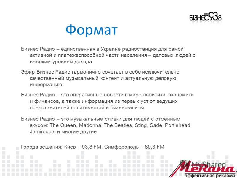 Формат Бизнес Радио – единственная в Украине радиостанция для самой активной и платежеспособной части населения – деловых людей с высоким уровнем дохода Эфир Бизнес Радио гармонично сочетает в себе исключительно качественный музыкальный контент и акт