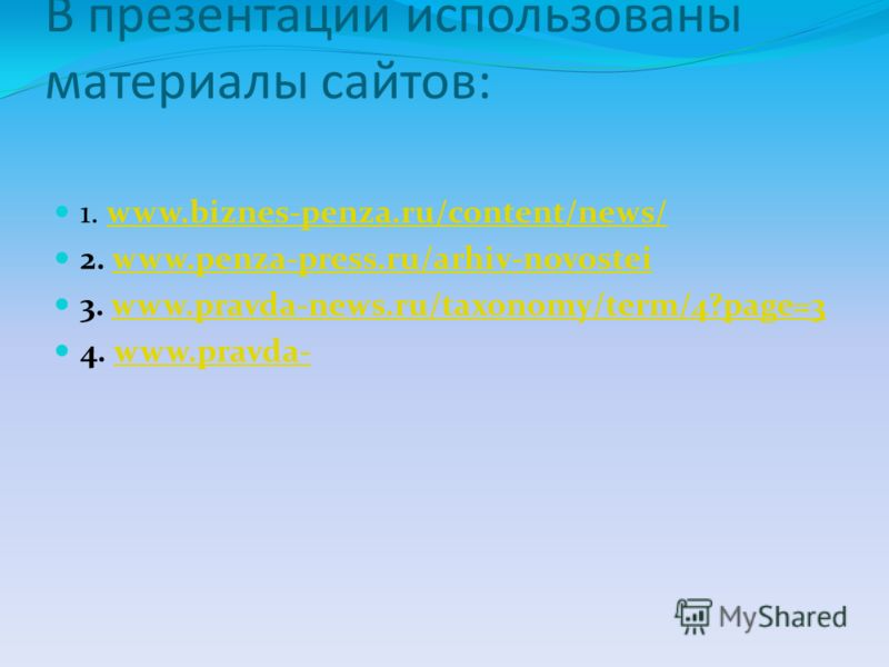 В презентации использованы материалы сайтов: 1. www.biznes-penza.ru/content/news/www.biznes-penza.ru/content/news/ 2. www.penza-press.ru/arhiv-novosteiwww.penza-press.ru/arhiv-novostei 3. www.pravda-news.ru/taxonomy/term/4?page=3www.pravda-news.ru/ta