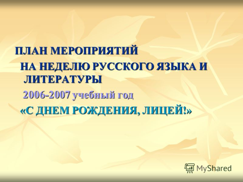 ПЛАН МЕРОПРИЯТИЙ НА НЕДЕЛЮ РУССКОГО ЯЗЫКА И ЛИТЕРАТУРЫ 2006-2007 учебный год «С ДНЕМ РОЖДЕНИЯ, ЛИЦЕЙ!»