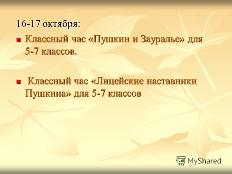 16-17 октября: Классный час «Пушкин и Зауралье» для 5-7 классов. К Классный час «Лицейские наставники Пушкина» для 5-7 классов