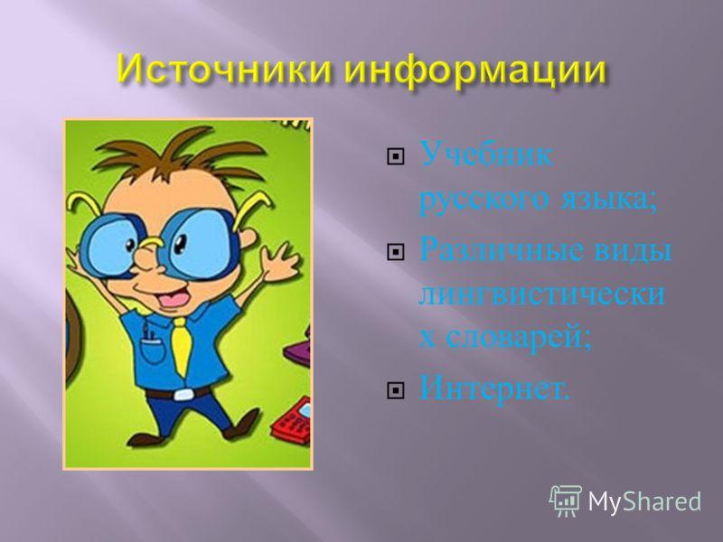 Учебник русского языка ; Различные виды лингвистически х словарей ; Интернет.