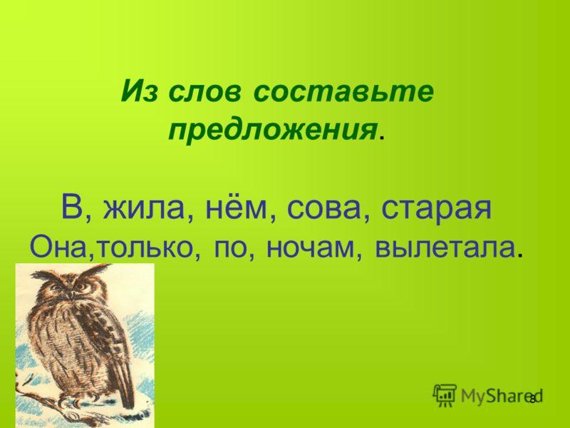 8 Из слов составьте предложения. В, жила, нём, сова, старая Она,только, по, ночам, вылетала.