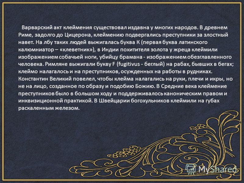 Варварский акт клеймения существовал издавна у многих народов. В древнем Риме, задолго до Цицерона, клеймению подвергались преступники за злостный навет. На лбу таких людей выжигалась буква К (первая буква латинского калюмниатор – «клеветник»), в Инд
