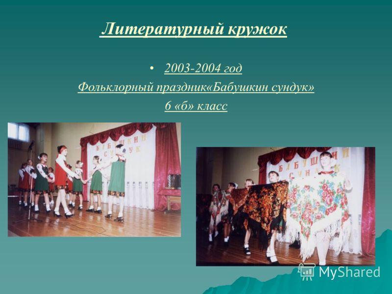 Литературный кружок 2003-2004 год Фольклорный праздник«Бабушкин сундук» 6 «б» класс