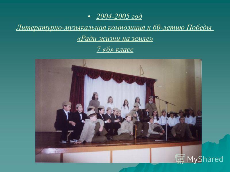 2004-2005 год Литературно-музыкальная композиция к 60-летию Победы «Ради жизни на земле» 7 «б» класс