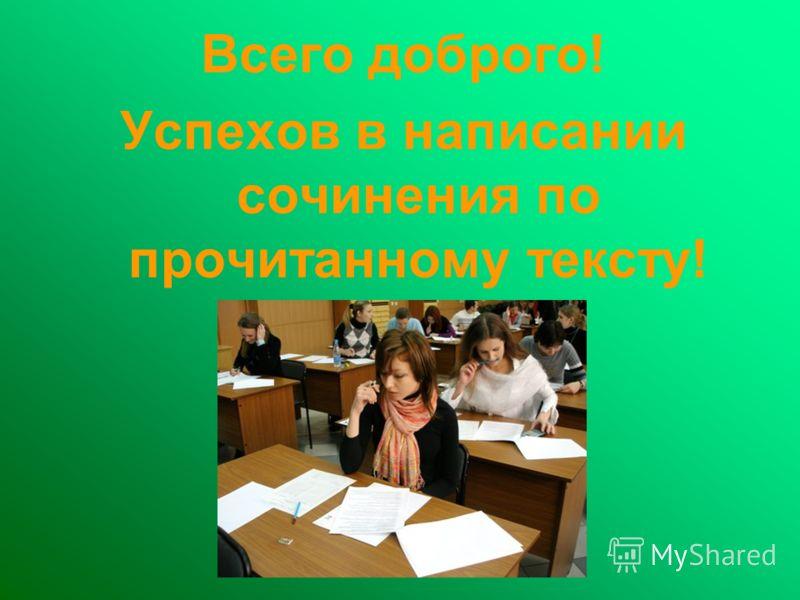 Всего доброго! Успехов в написании сочинения по прочитанному тексту!