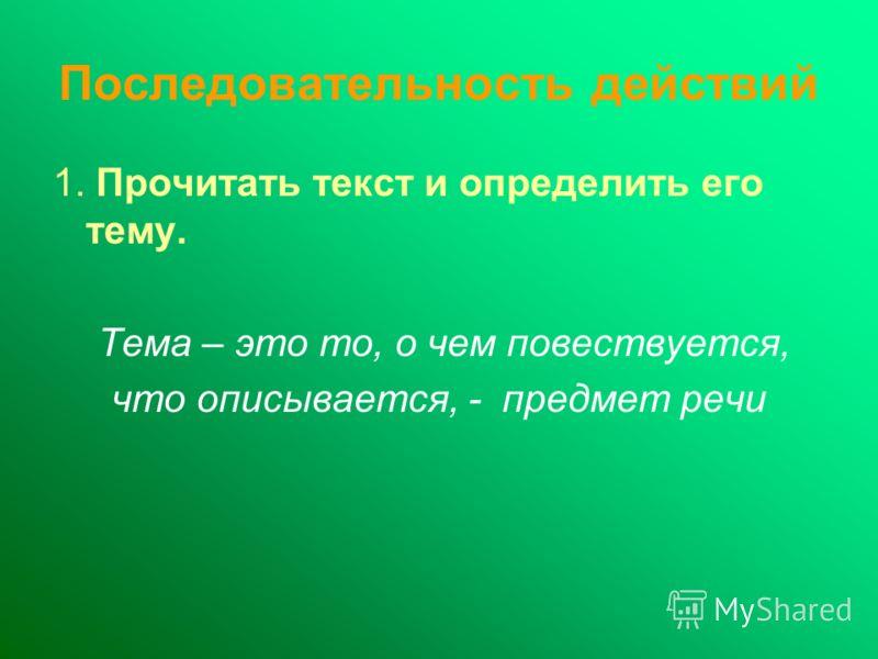 Последовательность действий 1. Прочитать текст и определить его тему. Тема – это то, о чем повествуется, что описывается, - предмет речи