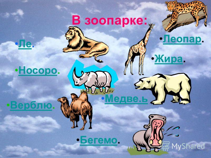 В зоопарке: Ле.Ле Леопар.Леопар Носоро.Носоро Жира.Жира Верблю. Медве.ь Бегемо.Бегемо