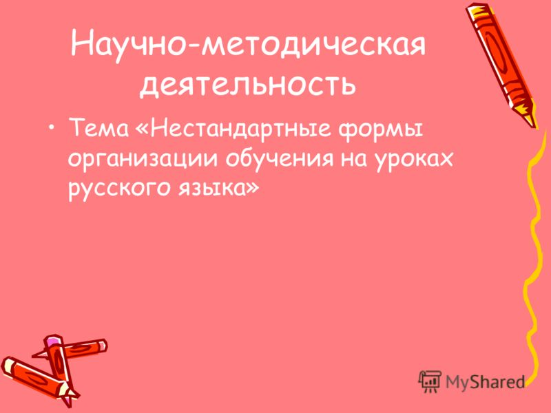 Научно-методическая деятельность Тема «Нестандартные формы организации обучения на уроках русского языка»