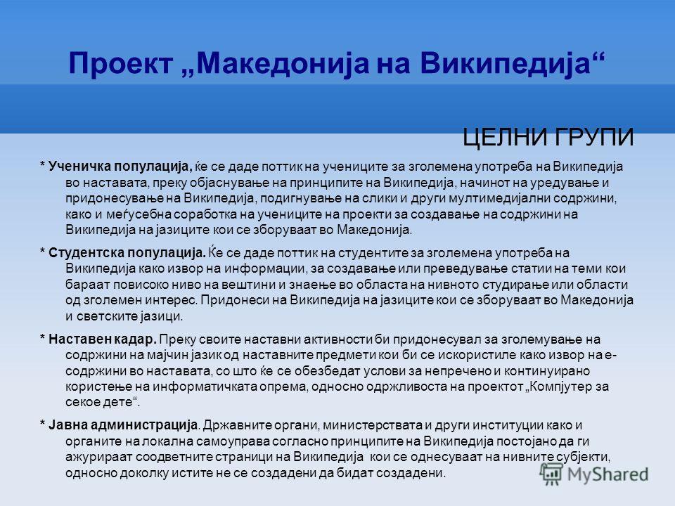 Проект Македонија на Википедија ЦЕЛИ * да идентификува содржини поврзани со Македонија во најширока смисла кои би биле дел од содржините во рамките на најразлични проекти на Фондацијата Викимедија, со нагласок на повеќејазичниот проект Википедија, *