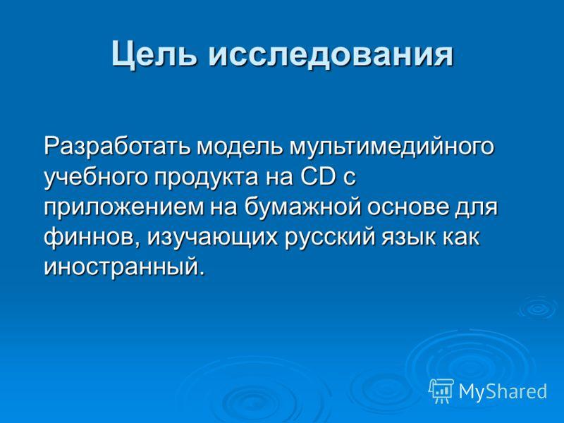 Цель исследования Разработать модель мультимедийного учебного продукта на CD с приложением на бумажной основе для финнов, изучающих русский язык как иностранный.