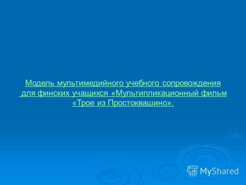 Модель мультимедийного учебного сопровождения для финских учащихся «Мультипликационный фильм «Трое из Простоквашино».