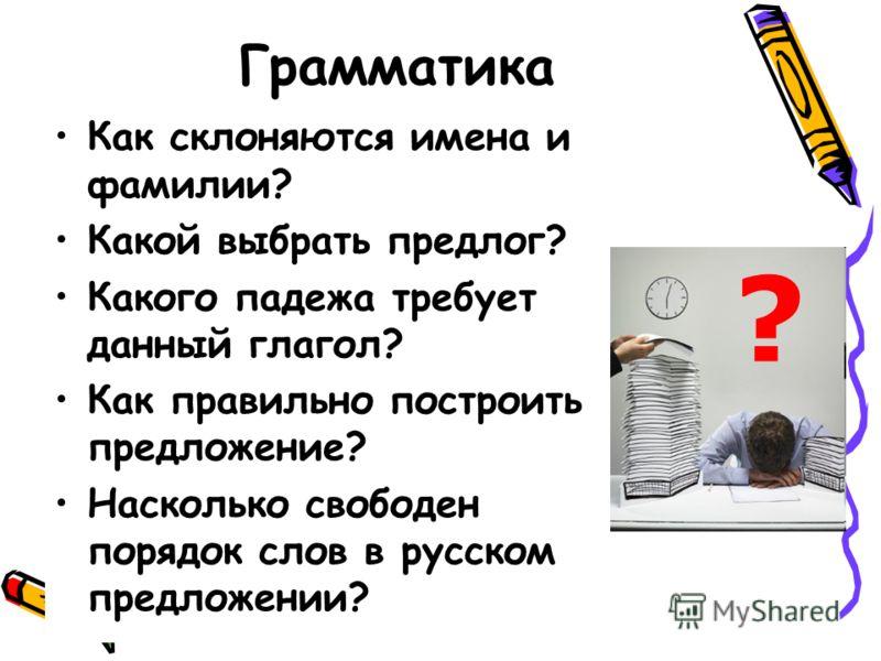 Грамматика Как склоняются имена и фамилии? Какой выбрать предлог? Какого падежа требует данный глагол? Как правильно построить предложение? Насколько свободен порядок слов в русском предложении? ?