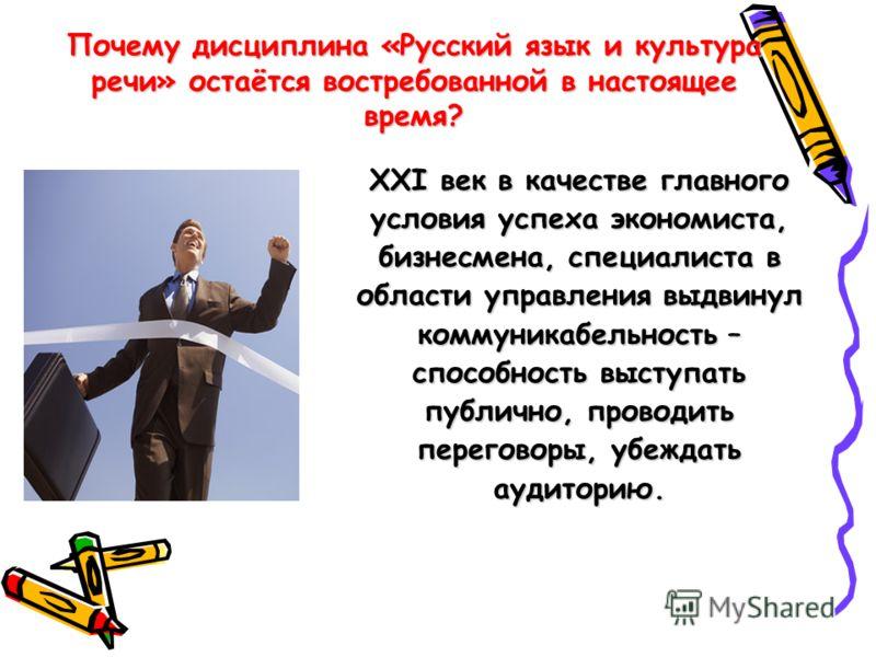 Почему дисциплина «Русский язык и культура речи» остаётся востребованной в настоящее время? XXI век в качестве главного условия успеха экономиста, бизнесмена, специалиста в области управления выдвинул коммуникабельность – способность выступать публич