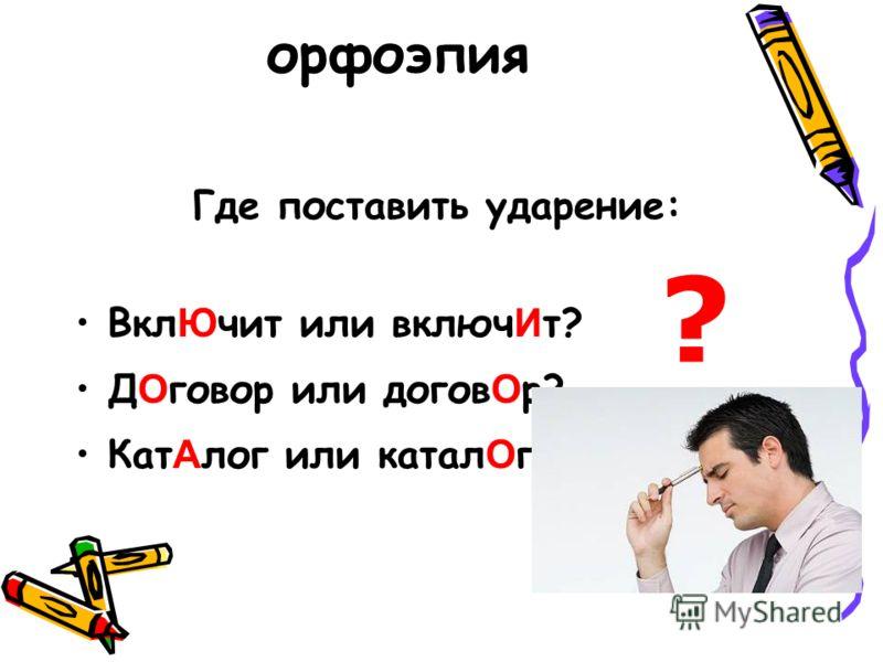 орфоэпия Где поставить ударение: Вкл Ю чит или включ И т? Д О говор или догов О р? Кат А лог или катал О г? ?