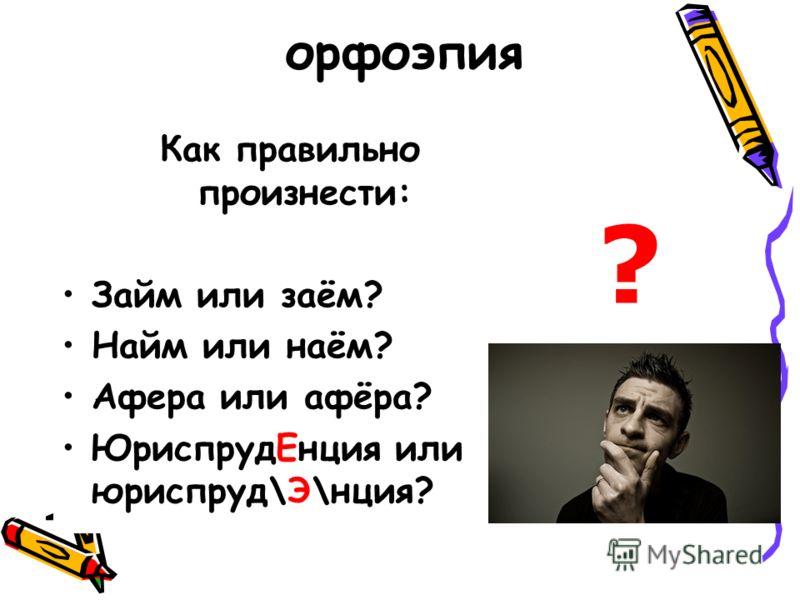 орфоэпия Как правильно произнести: Займ или заём? Найм или наём? Афера или афёра? ЮриспрудЕнция или юриспруд\Э\нция? ?