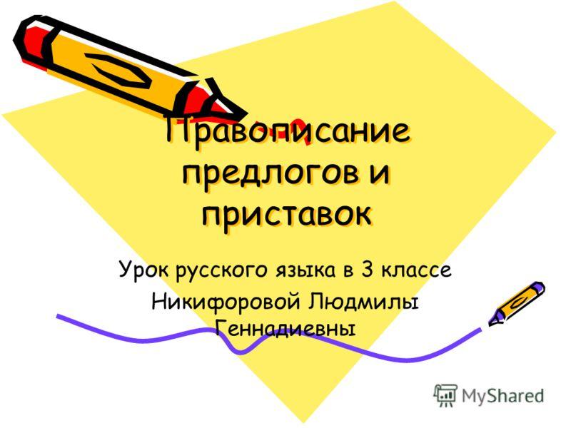 Правописание предлогов и приставок Урок русского языка в 3 классе Никифоровой Людмилы Геннадиевны