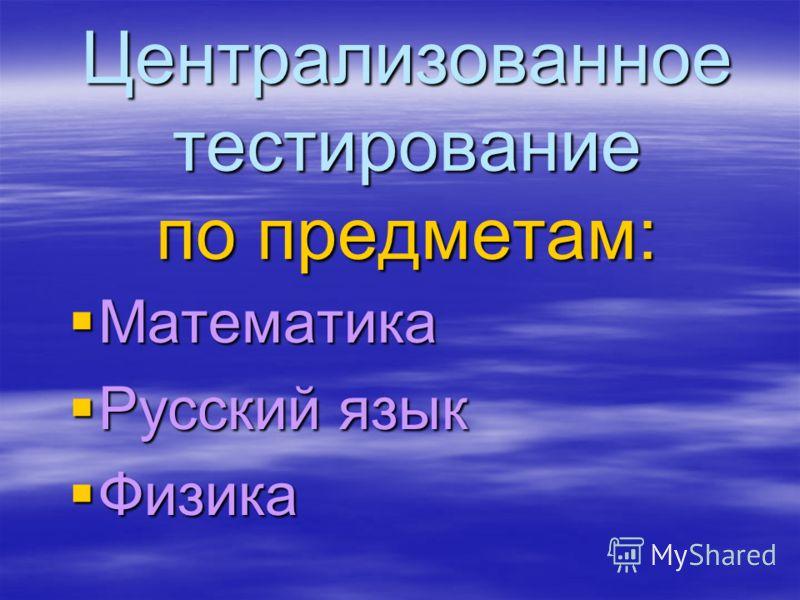 Централизованное тестирование по предметам: Математика Математика Русский язык Русский язык Физика Физика