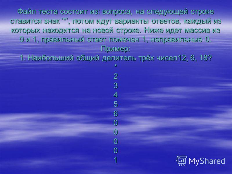 Файл теста состоит из: вопроса, на следующей строке ставится знак *, потом идут варианты ответов, каждый из которых находится на новой строке. Ниже идет массив из 0 и 1, правильный ответ помечен 1, неправильные 0. Пример: 1. Наибольший общий делитель