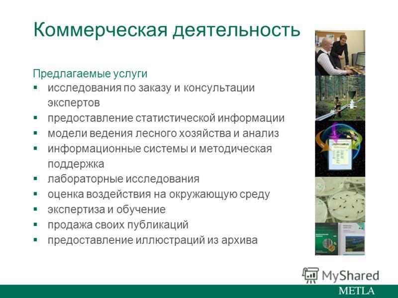 Коммерческая деятельность Предлагаемые услуги исследования по заказу и консультации экспертов предоставление статистической информации модели ведения лесного хозяйства и анализ информационные системы и методическая поддержка лабораторные исследования