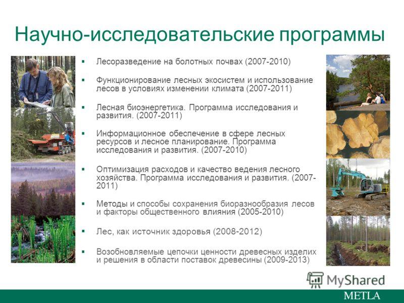 Научно-исследовательские программы Лесоразведение на болотных почвах (2007-2010) Функционирование лесных экосистем и использование лесов в условиях изменении климата (2007-2011) Лесная биоэнергетика. Программа исследования и развития. (2007-2011) Инф