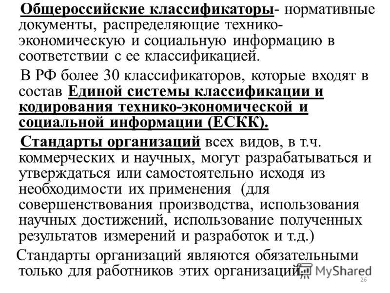 Общероссийские классификаторы- нормативные документы, распределяющие технико- экономическую и социальную информацию в соответствии с ее классификацией. В РФ более 30 классификаторов, которые входят в состав Единой системы классификации и кодирования
