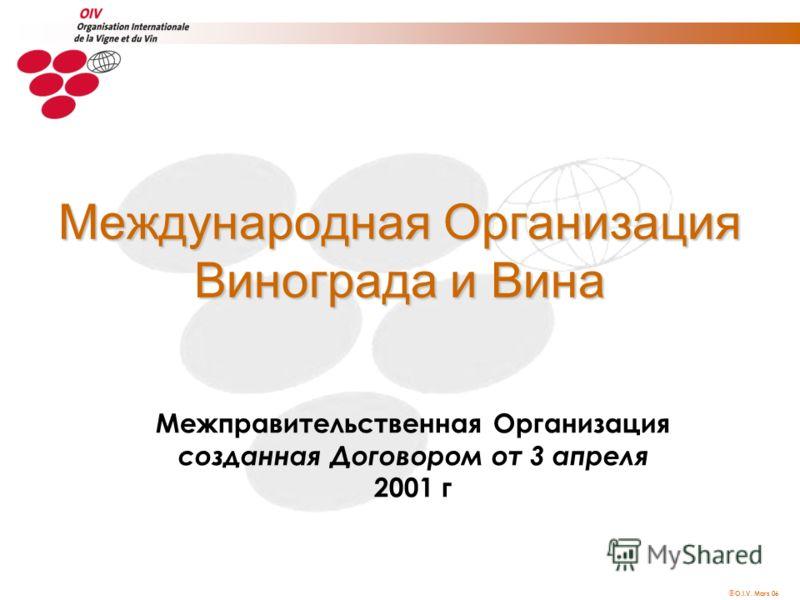 O.I.V. Mars 06 Межправительственная Организация созданная Договором от 3 апреля 2001 г Международная Организация Винограда и Вина