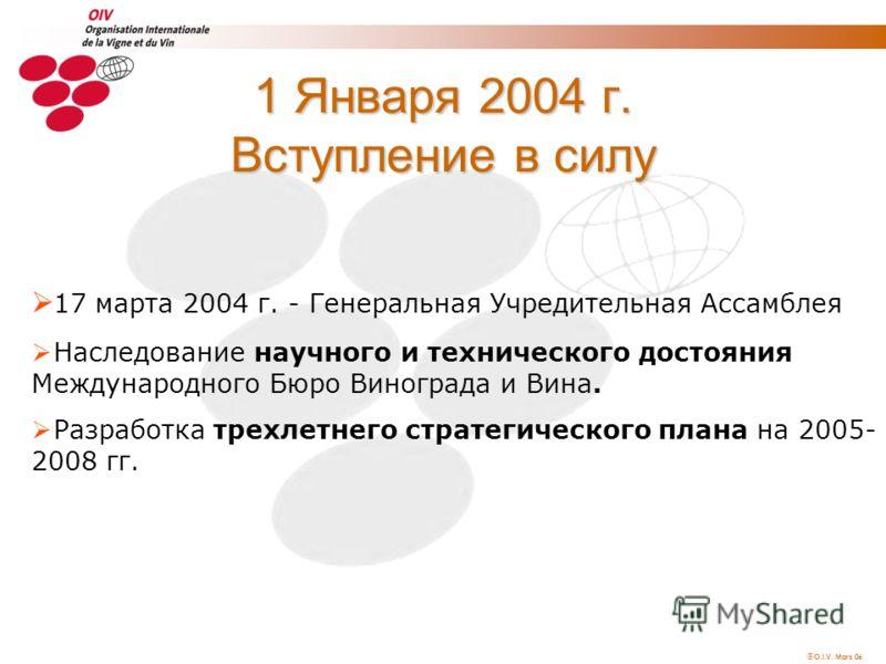 O.I.V. Mars 06 1 Января 2004 г. Вступление в силу 17 марта 2004 г. - Генеральная Учредительная Ассамблея Наследование научного и технического достояния Международного Бюро Винограда и Вина. Разработка трехлетнего стратегического плана на 2005- 2008 г