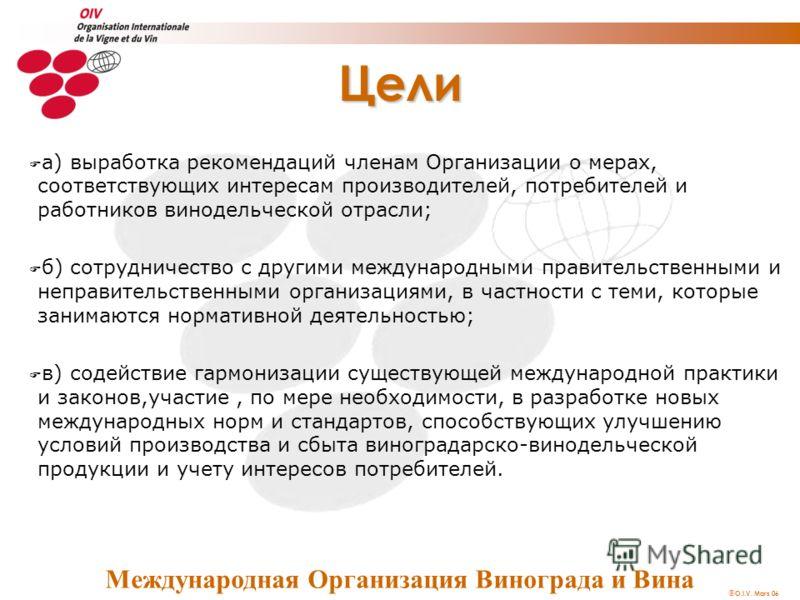O.I.V. Mars 06 Цели F a) выработка рекомендаций членам Организации о мерах, соответствующих интересам производителей, потребителей и работников винодельческой отрасли; F б) сотрудничество с другими международными правительственными и неправительствен